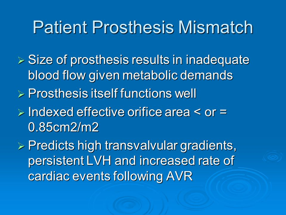 Patient Prosthesis Mismatch  Size of prosthesis results in inadequate blood flow given metabolic demands  Prosthesis itself functions well  Indexed
