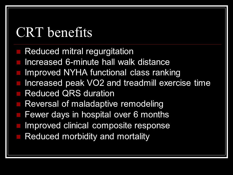 CRT benefits Reduced mitral regurgitation Increased 6-minute hall walk distance Improved NYHA functional class ranking Increased peak VO2 and treadmill exercise time Reduced QRS duration Reversal of maladaptive remodeling Fewer days in hospital over 6 months Improved clinical composite response Reduced morbidity and mortality