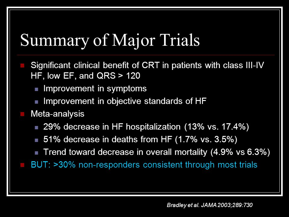 Summary of Major Trials Significant clinical benefit of CRT in patients with class III-IV HF, low EF, and QRS > 120 Improvement in symptoms Improvement in objective standards of HF Meta-analysis 29% decrease in HF hospitalization (13% vs.