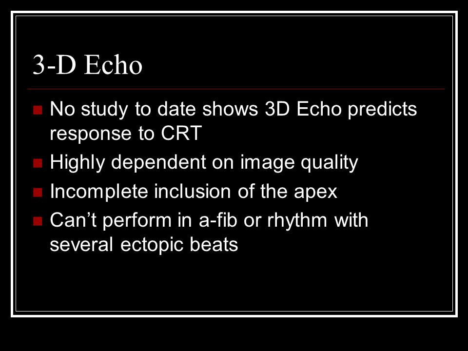 3-D Echo No study to date shows 3D Echo predicts response to CRT Highly dependent on image quality Incomplete inclusion of the apex Can't perform in a-fib or rhythm with several ectopic beats