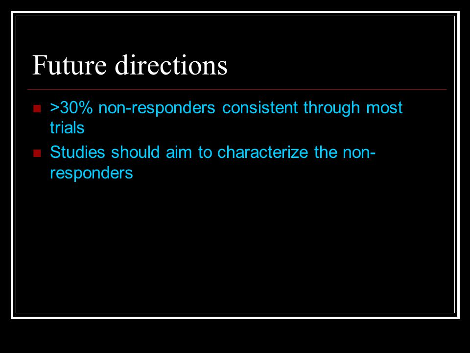 Future directions >30% non-responders consistent through most trials Studies should aim to characterize the non- responders