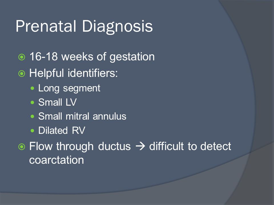Prenatal Diagnosis  16-18 weeks of gestation  Helpful identifiers: Long segment Small LV Small mitral annulus Dilated RV  Flow through ductus  difficult to detect coarctation