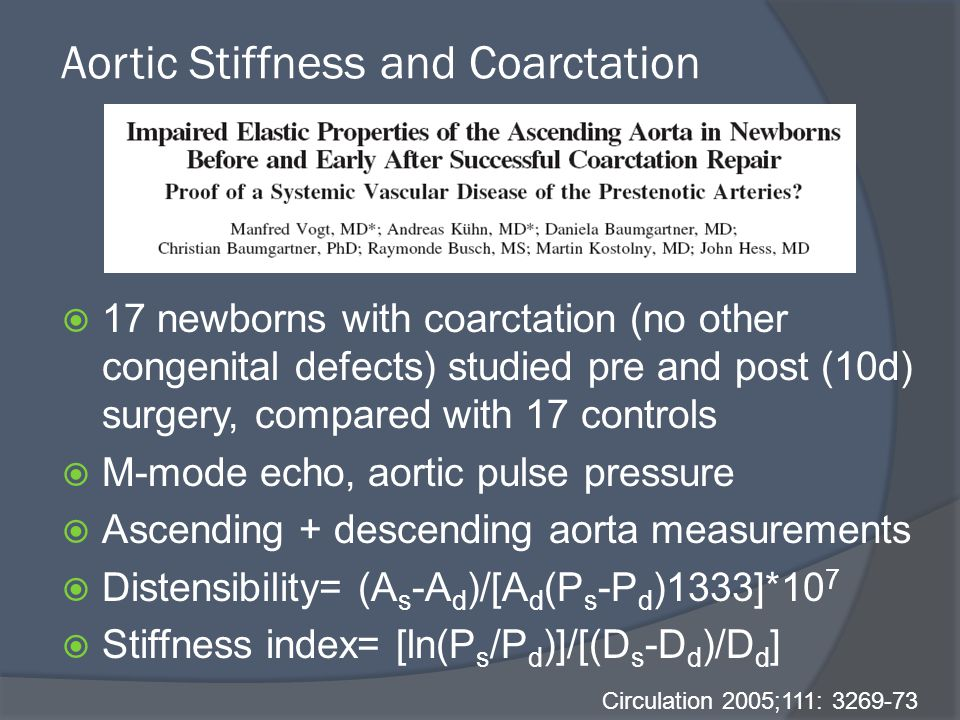Aortic Stiffness and Coarctation  17 newborns with coarctation (no other congenital defects) studied pre and post (10d) surgery, compared with 17 controls  M-mode echo, aortic pulse pressure  Ascending + descending aorta measurements  Distensibility= (A s -A d )/[A d (P s -P d )1333]*10 7  Stiffness index= [ln(P s /P d )]/[(D s -D d )/D d ] Circulation 2005;111: 3269-73