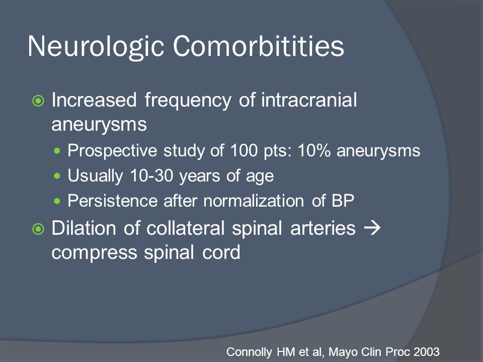 Neurologic Comorbitities  Increased frequency of intracranial aneurysms Prospective study of 100 pts: 10% aneurysms Usually 10-30 years of age Persistence after normalization of BP  Dilation of collateral spinal arteries  compress spinal cord Connolly HM et al, Mayo Clin Proc 2003