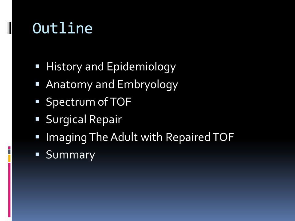 Outline  History and Epidemiology  Anatomy and Embryology  Spectrum of TOF  Surgical Repair  Imaging The Adult with Repaired TOF  Summary