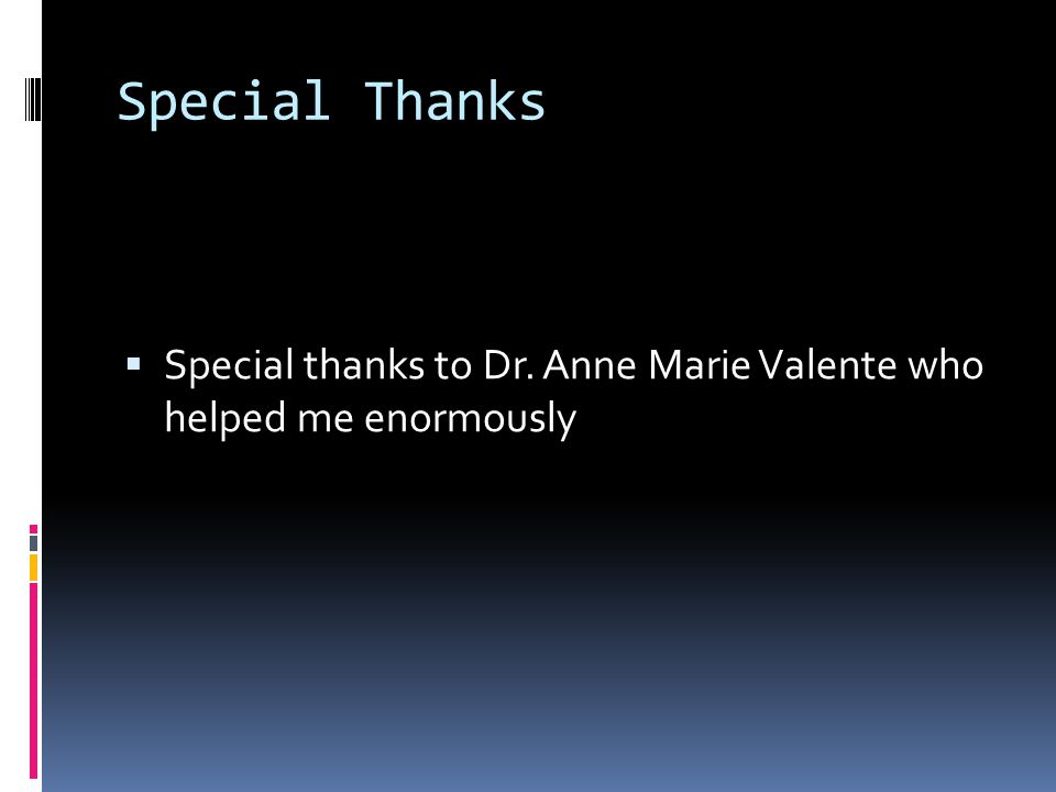 Special Thanks  Special thanks to Dr. Anne Marie Valente who helped me enormously