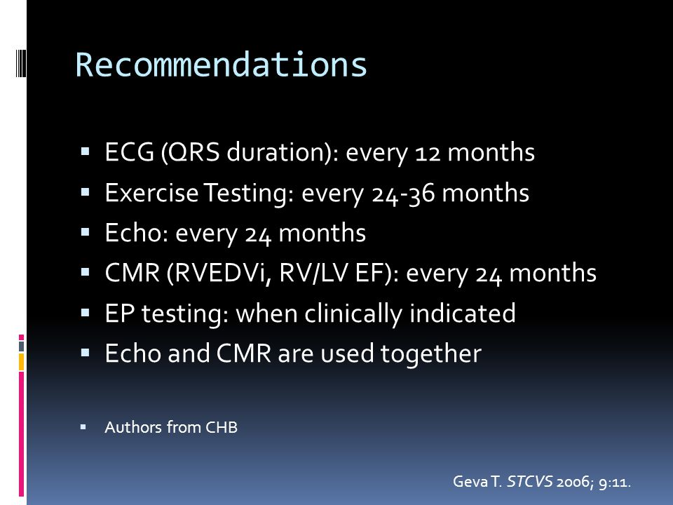 Recommendations  ECG (QRS duration): every 12 months  Exercise Testing: every 24-36 months  Echo: every 24 months  CMR (RVEDVi, RV/LV EF): every 2