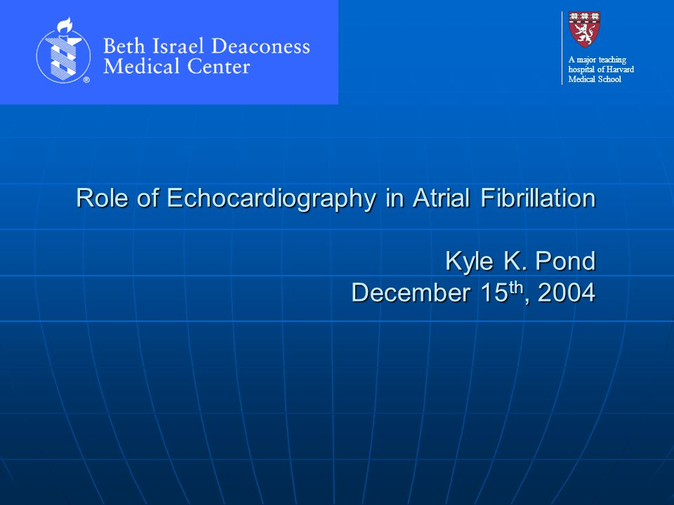 A major teaching hospital of Harvard Medical School Role of Echocardiography in Atrial Fibrillation Kyle K. Pond December 15 th, 2004