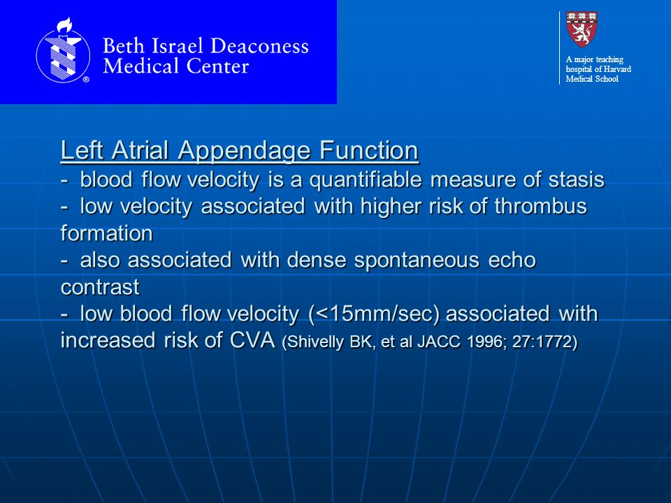 A major teaching hospital of Harvard Medical School Left Atrial Appendage Function - blood flow velocity is a quantifiable measure of stasis - low vel