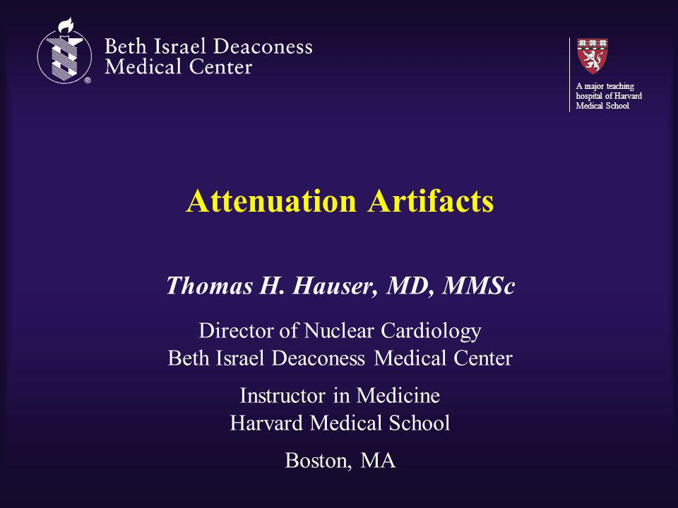 Attenuation Artifacts Thomas H. Hauser, MD, MMSc Director of Nuclear Cardiology Beth Israel Deaconess Medical Center Instructor in Medicine Harvard Me