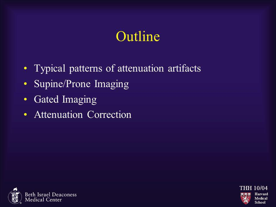 Harvard Medical School THH 10/04 Outline Typical patterns of attenuation artifacts Supine/Prone Imaging Gated Imaging Attenuation Correction