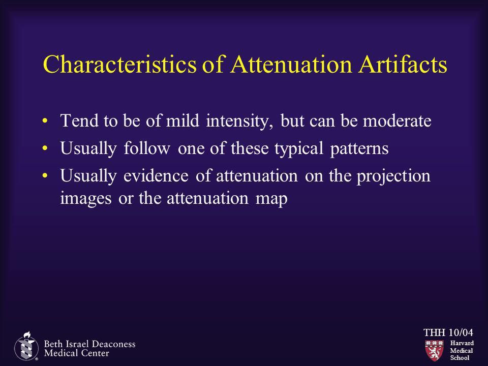 Harvard Medical School THH 10/04 Characteristics of Attenuation Artifacts Tend to be of mild intensity, but can be moderate Usually follow one of thes