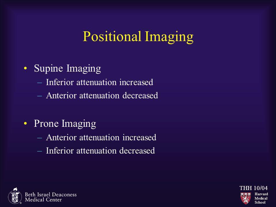 Harvard Medical School THH 10/04 Positional Imaging Supine Imaging –Inferior attenuation increased –Anterior attenuation decreased Prone Imaging –Ante