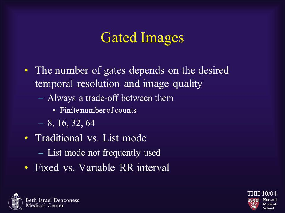 Harvard Medical School THH 10/04 Gated Images The number of gates depends on the desired temporal resolution and image quality –Always a trade-off bet