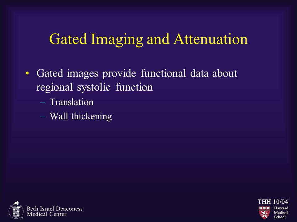 Harvard Medical School THH 10/04 Gated Imaging and Attenuation Gated images provide functional data about regional systolic function –Translation –Wal