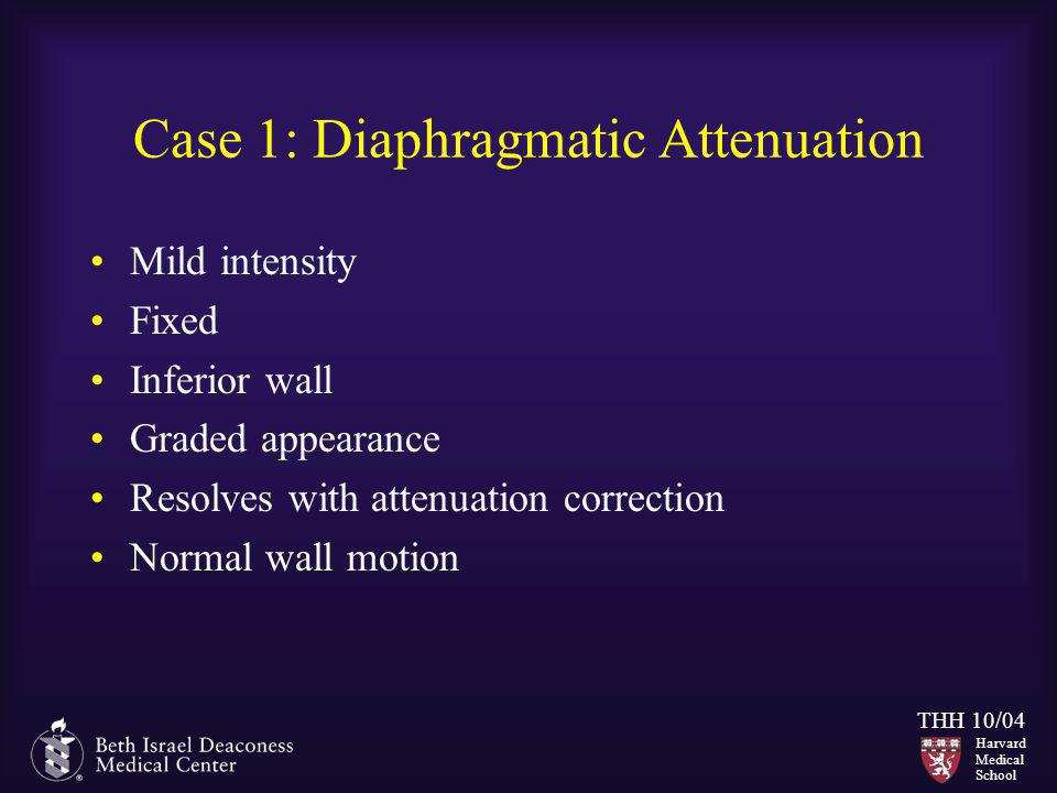 Harvard Medical School THH 10/04 Case 1: Diaphragmatic Attenuation Mild intensity Fixed Inferior wall Graded appearance Resolves with attenuation corr