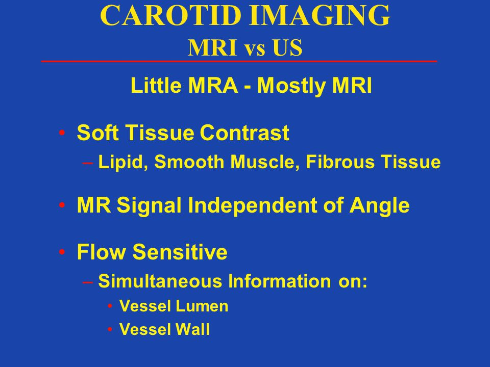 Little MRA - Mostly MRI Soft Tissue Contrast –Lipid, Smooth Muscle, Fibrous Tissue MR Signal Independent of Angle Flow Sensitive –Simultaneous Information on: Vessel Lumen Vessel Wall CAROTID IMAGING MRI vs US