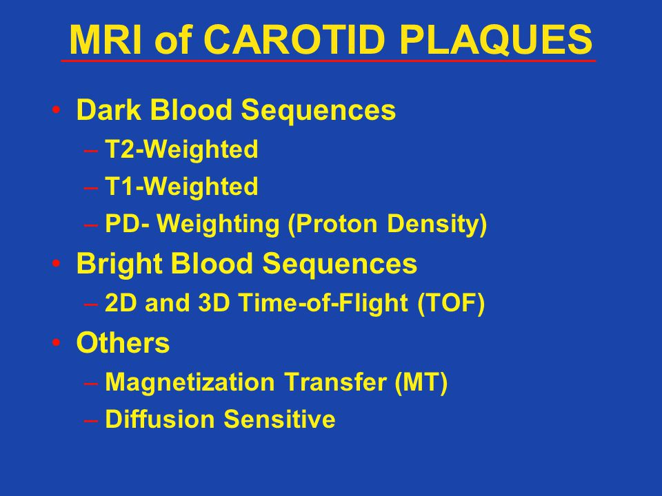Dark Blood Sequences –T2-Weighted –T1-Weighted –PD- Weighting (Proton Density) Bright Blood Sequences –2D and 3D Time-of-Flight (TOF) Others –Magnetization Transfer (MT) –Diffusion Sensitive MRI of CAROTID PLAQUES