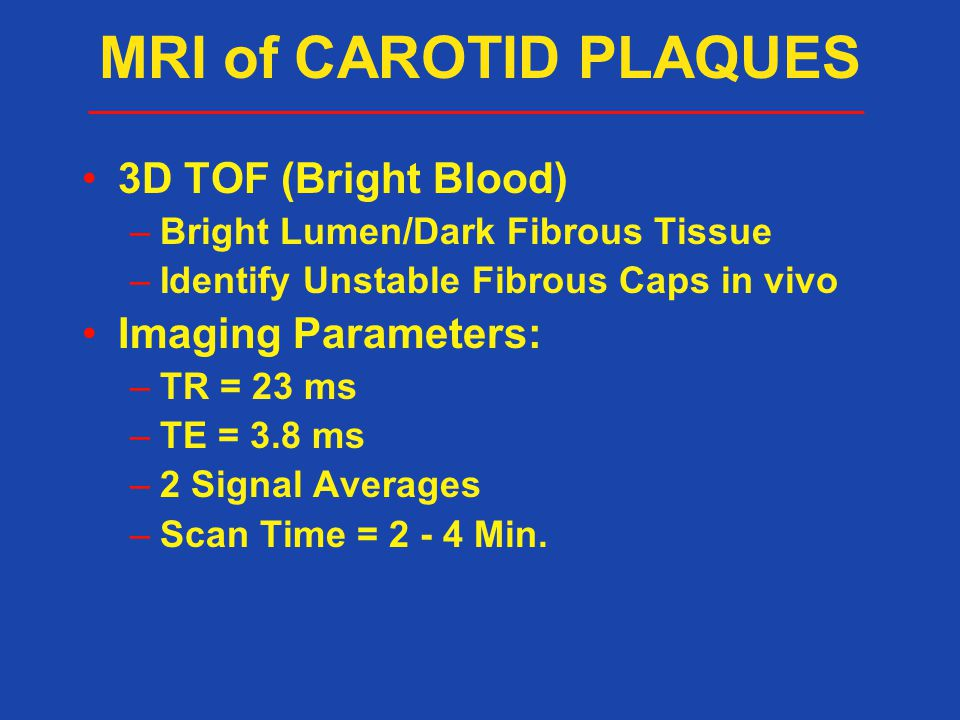 3D TOF (Bright Blood) –Bright Lumen/Dark Fibrous Tissue –Identify Unstable Fibrous Caps in vivo Imaging Parameters: –TR = 23 ms –TE = 3.8 ms –2 Signal Averages –Scan Time = 2 - 4 Min.