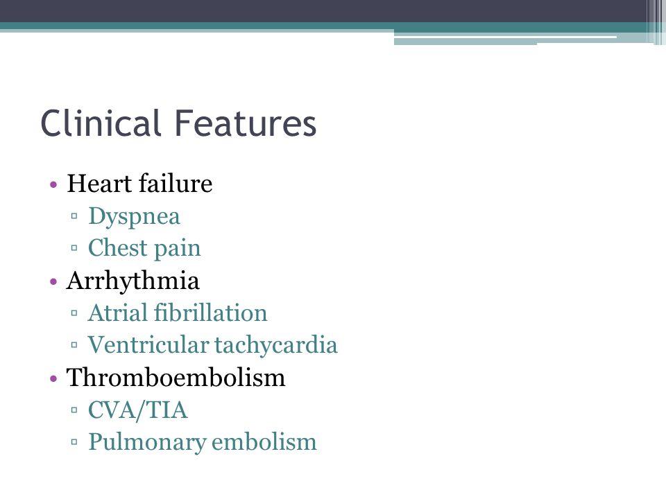 Clinical Features Heart failure ▫Dyspnea ▫Chest pain Arrhythmia ▫Atrial fibrillation ▫Ventricular tachycardia Thromboembolism ▫CVA/TIA ▫Pulmonary embo