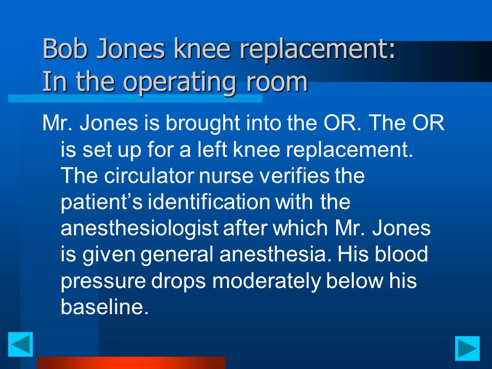 Bob Jones knee replacement: In the operating room Mr. Jones is brought into the OR. The OR is set up for a left knee replacement. The circulator nurse