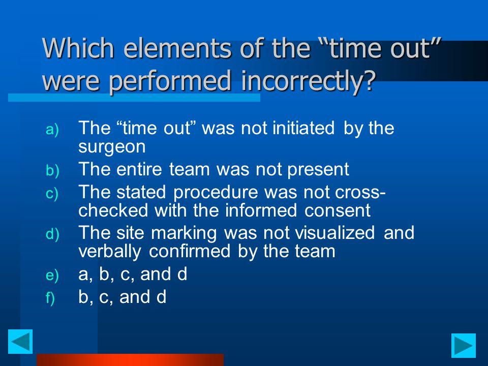 "Which elements of the ""time out"" were performed incorrectly? a) The ""time out"" was not initiated by the surgeon b) The entire team was not present c)"
