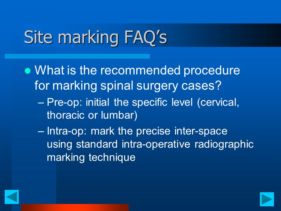 Site marking FAQ's What is the recommended procedure for marking spinal surgery cases? –Pre-op: initial the specific level (cervical, thoracic or lumb