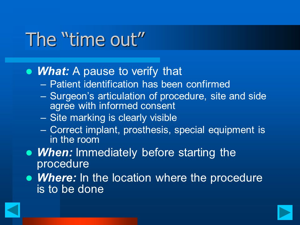 "The ""time out"" What: A pause to verify that –Patient identification has been confirmed –Surgeon's articulation of procedure, site and side agree with"