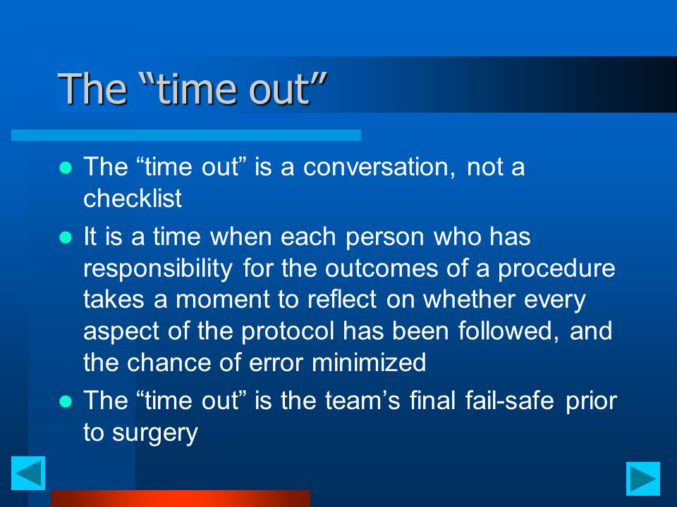 "The ""time out"" The ""time out"" is a conversation, not a checklist It is a time when each person who has responsibility for the outcomes of a procedure"