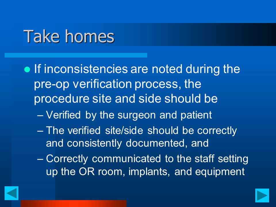 Take homes If inconsistencies are noted during the pre-op verification process, the procedure site and side should be –Verified by the surgeon and pat