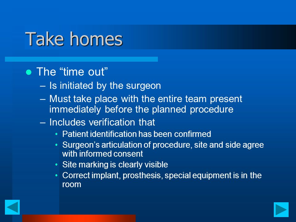 "Take homes The ""time out"" –Is initiated by the surgeon –Must take place with the entire team present immediately before the planned procedure –Include"