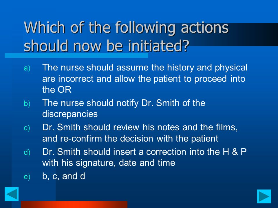 Which of the following actions should now be initiated? a) The nurse should assume the history and physical are incorrect and allow the patient to pro