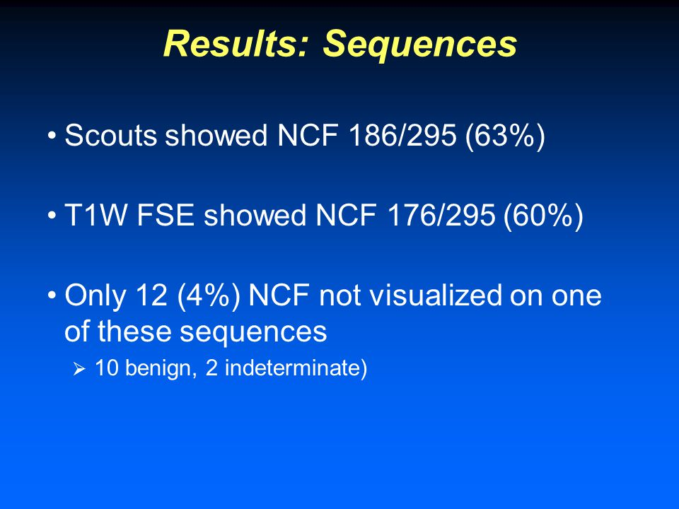 Results: Sequences Scouts showed NCF 186/295 (63%) T1W FSE showed NCF 176/295 (60%) Only 12 (4%) NCF not visualized on one of these sequences  10 benign, 2 indeterminate)
