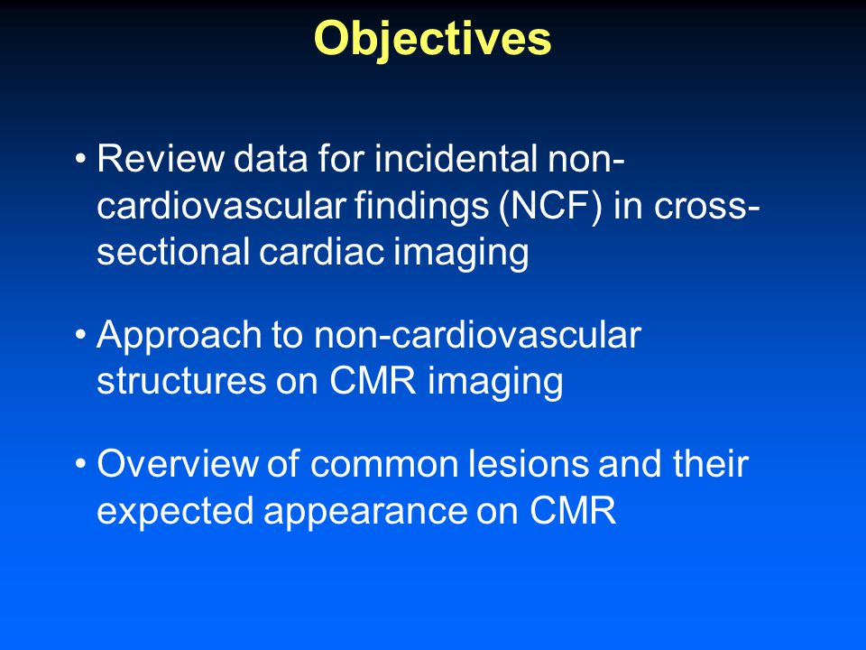 Objectives Review data for incidental non- cardiovascular findings (NCF) in cross- sectional cardiac imaging Approach to non-cardiovascular structures on CMR imaging Overview of common lesions and their expected appearance on CMR