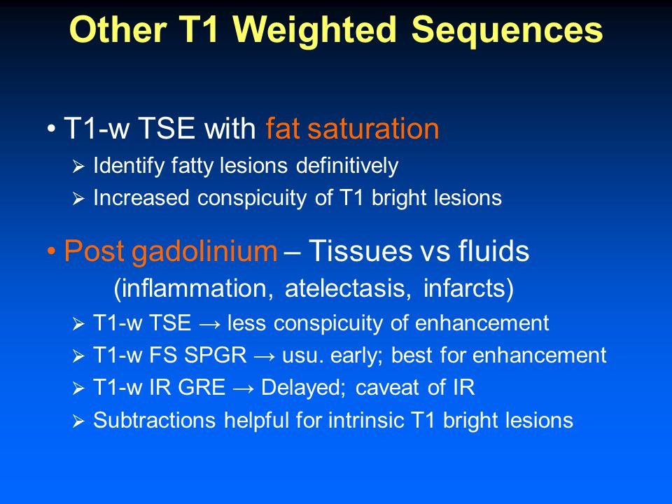 Other T1 Weighted Sequences T1-w TSE with fat saturation  Identify fatty lesions definitively  Increased conspicuity of T1 bright lesions Post gadolinium – Tissues vs fluids (inflammation, atelectasis, infarcts)  T1-w TSE → less conspicuity of enhancement  T1-w FS SPGR → usu.