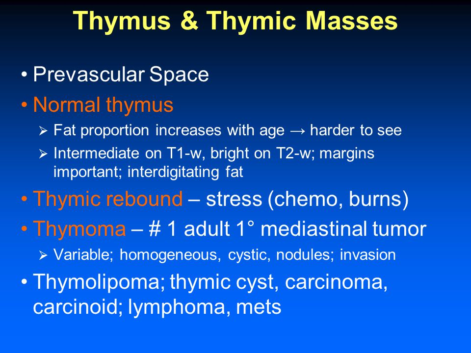 Thymus & Thymic Masses Prevascular Space Normal thymus  Fat proportion increases with age → harder to see  Intermediate on T1-w, bright on T2-w; margins important; interdigitating fat Thymic rebound – stress (chemo, burns) Thymoma – # 1 adult 1° mediastinal tumor  Variable; homogeneous, cystic, nodules; invasion Thymolipoma; thymic cyst, carcinoma, carcinoid; lymphoma, mets