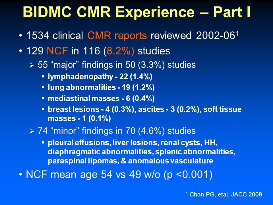 BIDMC CMR Experience – Part I 1534 clinical CMR reports reviewed 2002-06 1 129 NCF in 116 (8.2%) studies  55 major findings in 50 (3.3%) studies  lymphadenopathy - 22 (1.4%)  lung abnormalities - 19 (1.2%)  mediastinal masses - 6 (0.4%)  breast lesions - 4 (0.3%), ascites - 3 (0.2%), soft tissue masses - 1 (0.1%)  74 minor findings in 70 (4.6%) studies  pleural effusions, liver lesions, renal cysts, HH, diaphragmatic abnormalities, splenic abnormalities, paraspinal lipomas, & anomalous vasculature NCF mean age 54 vs 49 w/o (p <0.001) 1 Chan PG, etal.