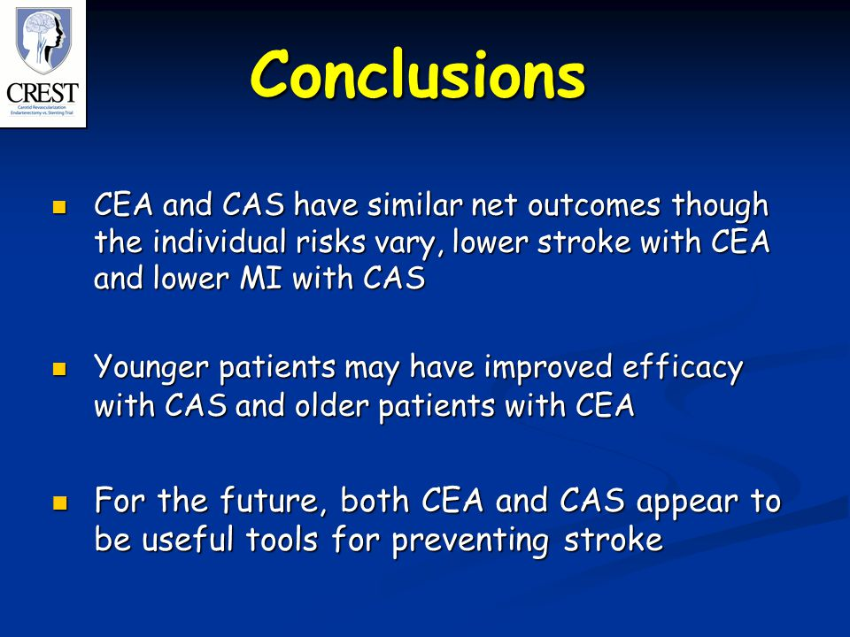 Conclusions CEA and CAS have similar net outcomes though the individual risks vary, lower stroke with CEA and lower MI with CAS CEA and CAS have similar net outcomes though the individual risks vary, lower stroke with CEA and lower MI with CAS Younger patients may have improved efficacy with CAS and older patients with CEA Younger patients may have improved efficacy with CAS and older patients with CEA For the future, both CEA and CAS appear to be useful tools for preventing stroke For the future, both CEA and CAS appear to be useful tools for preventing stroke