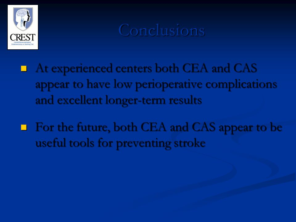 Conclusions At experienced centers both CEA and CAS appear to have low perioperative complications and excellent longer-term results At experienced centers both CEA and CAS appear to have low perioperative complications and excellent longer-term results For the future, both CEA and CAS appear to be useful tools for preventing stroke For the future, both CEA and CAS appear to be useful tools for preventing stroke