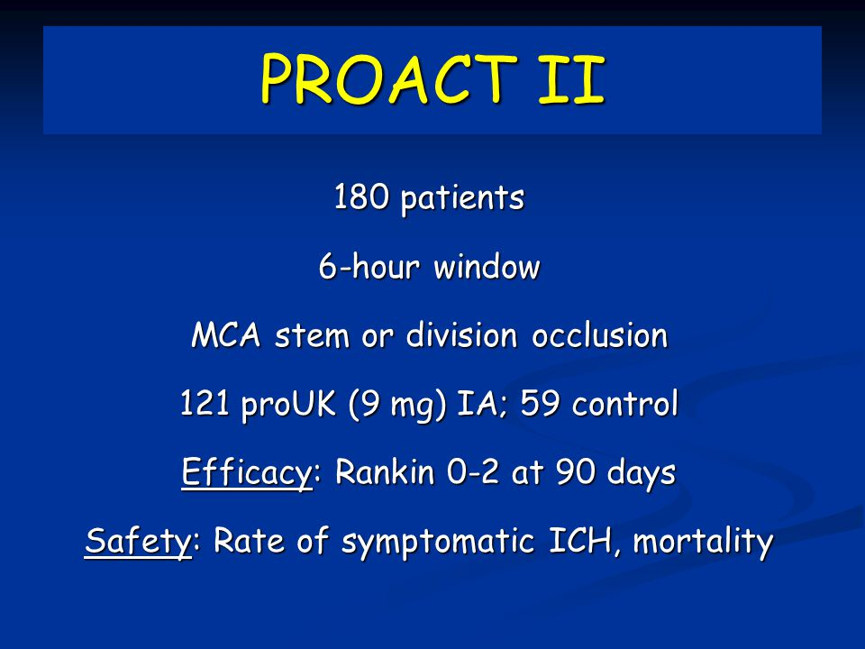 PROACT II 180 patients 6-hour window MCA stem or division occlusion 121 proUK (9 mg) IA; 59 control Efficacy: Rankin 0-2 at 90 days Safety: Rate of symptomatic ICH, mortality