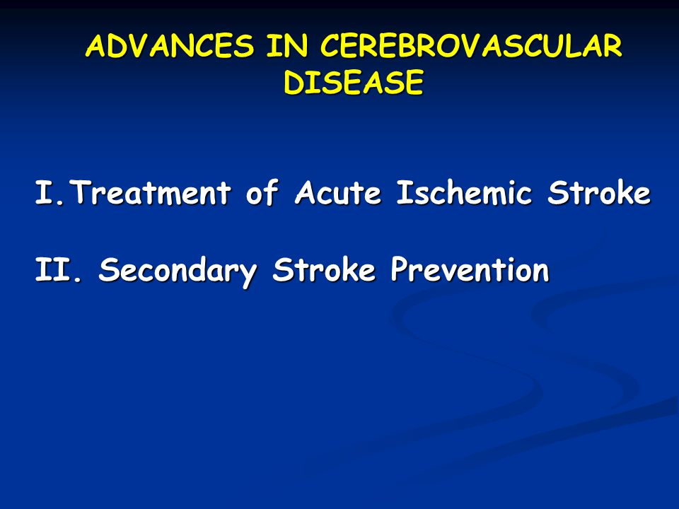 ADVANCES IN CEREBROVASCULAR DISEASE I.Treatment of Acute Ischemic Stroke IV ThrombolysisIV Thrombolysis IA ThrombolysisIA Thrombolysis EmbolectomyEmbolectomy