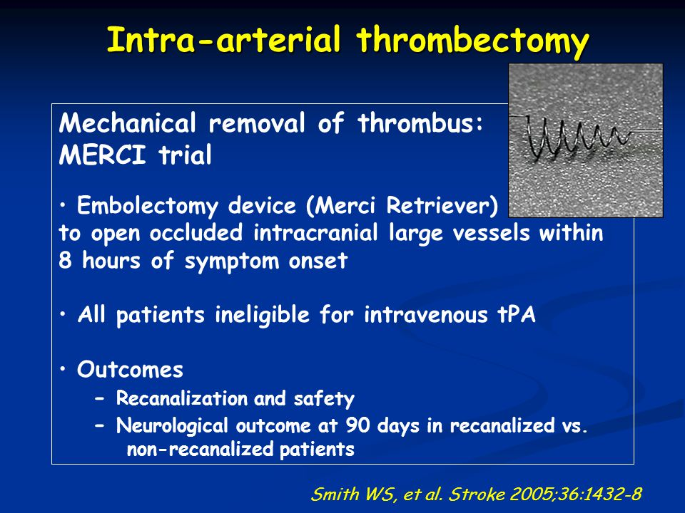 Mechanical removal of thrombus: MERCI trial Embolectomy device (Merci Retriever) to open occluded intracranial large vessels within 8 hours of symptom onset All patients ineligible for intravenous tPA Outcomes - Recanalization and safety - Neurological outcome at 90 days in recanalized vs.
