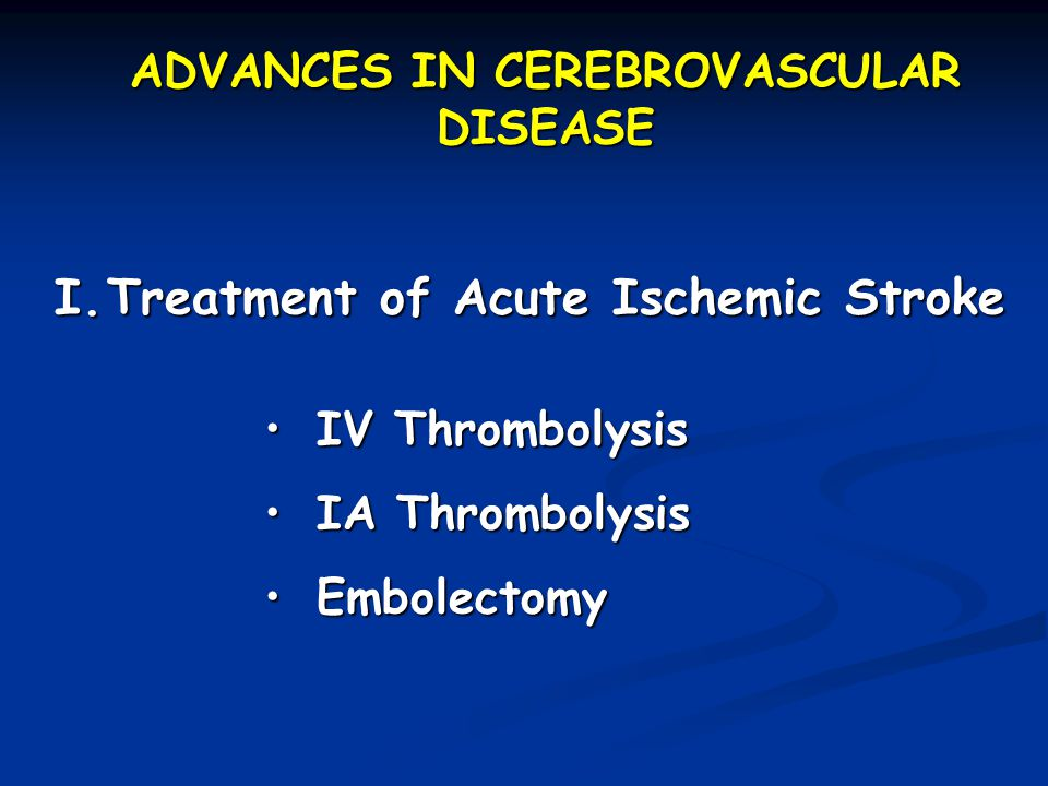 ADVANCES IN CEREBROVASCULAR DISEASE I.Treatment of Acute Ischemic Stroke IV ThrombolysisIV Thrombolysis IA ThrombolysisIA Thrombolysis EmbolectomyEmbolectomy