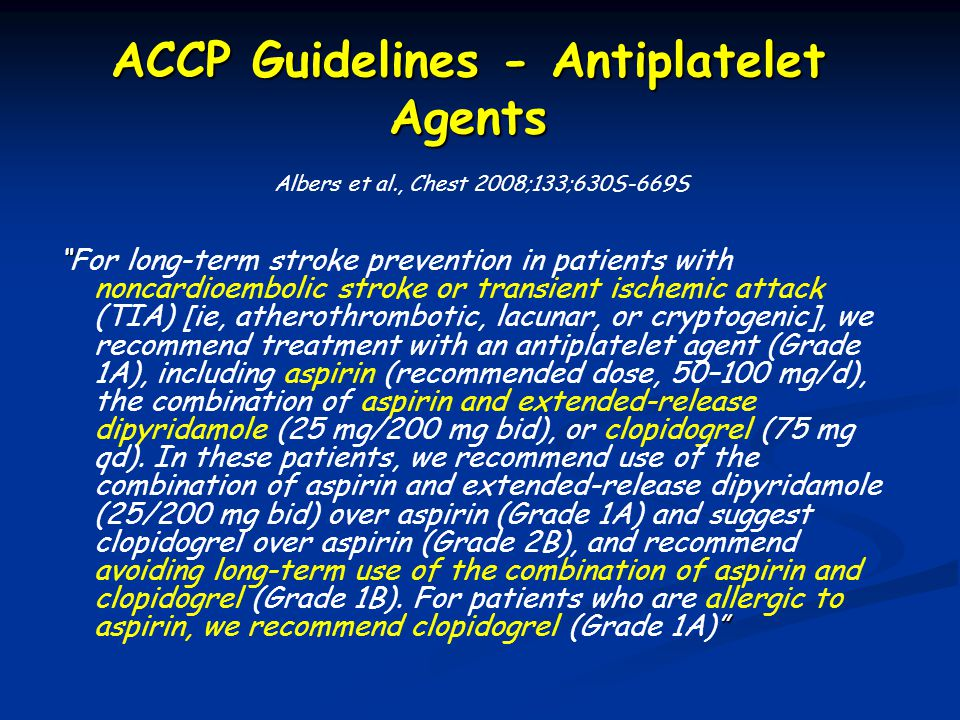 ACCP Guidelines - Antiplatelet Agents For long-term stroke prevention in patients with noncardioembolic stroke or transient ischemic attack (TIA) [ie, atherothrombotic, lacunar, or cryptogenic], we recommend treatment with an antiplatelet agent (Grade 1A), including aspirin (recommended dose, 50–100 mg/d), the combination of aspirin and extended-release dipyridamole (25 mg/200 mg bid), or clopidogrel (75 mg qd).