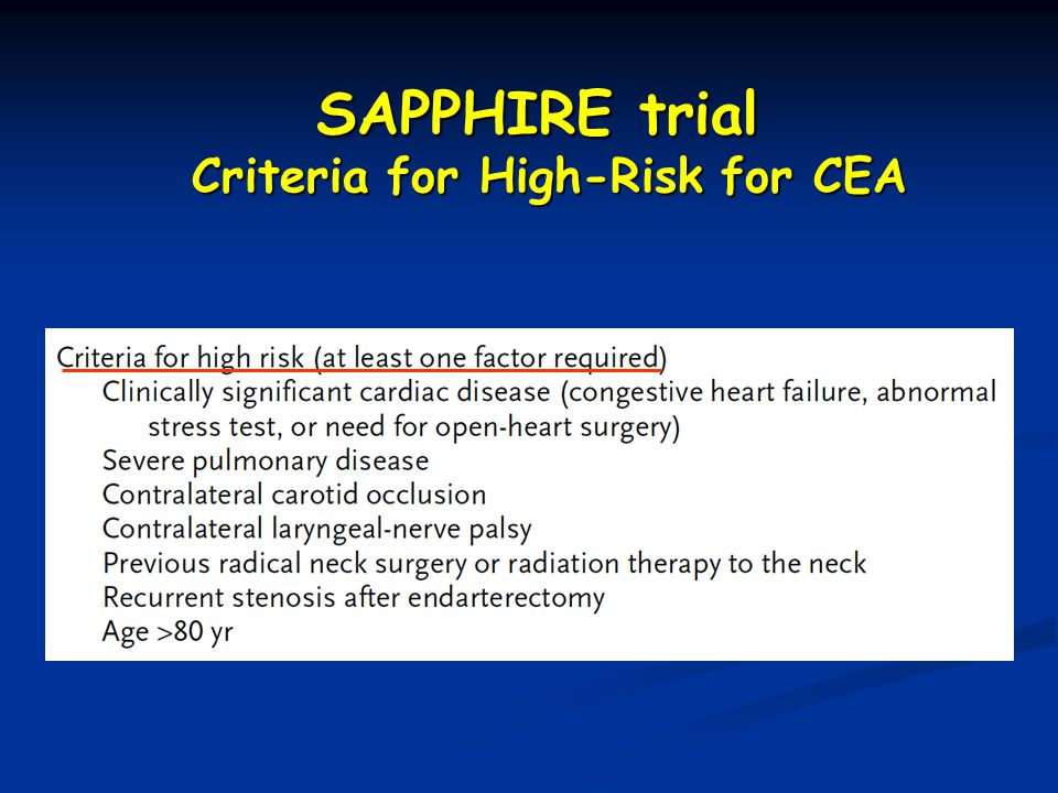 Patients at High Risk for CEA High cervical carotid lesions (above bifurcation) Re-stenosis after CEA Stenosis after neck area XRT Stenosis after radical neck dissection Contralateral ICA occlusion Concomitant symptomatic cardiac, pulmonary disease (poor general anesthesia/surgical risk)