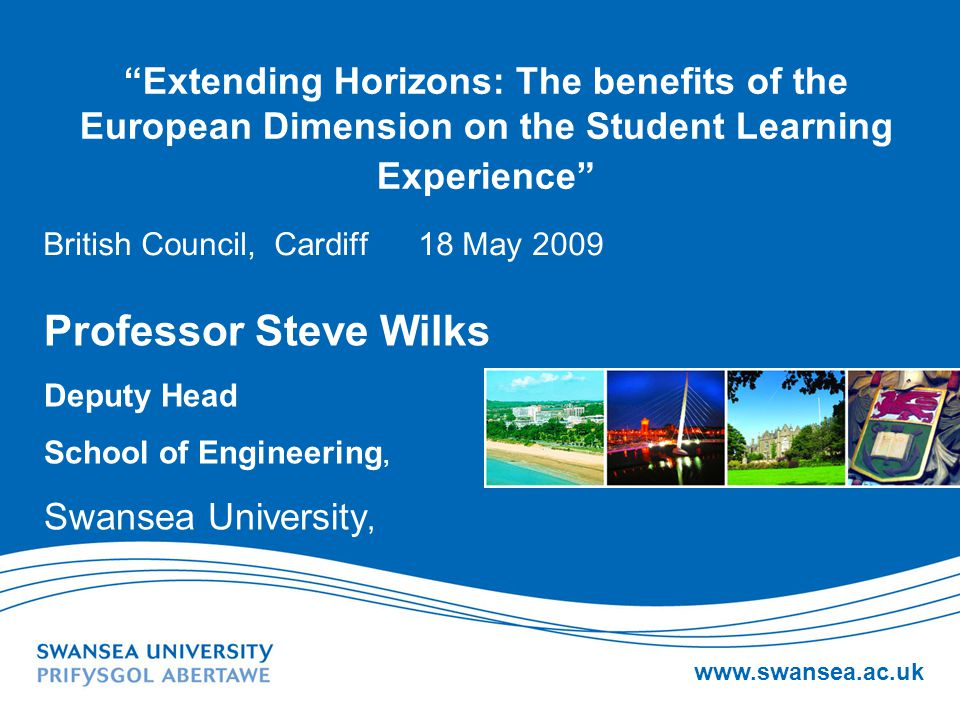 www.swansea.ac.uk Extending Horizons: The benefits of the European Dimension on the Student Learning Experience British Council, Cardiff 18 May 2009 Professor Steve Wilks Deputy Head School of Engineering, Swansea University,