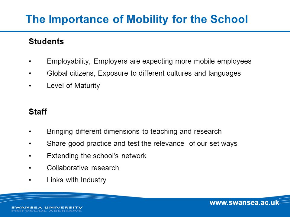 www.swansea.ac.uk The Importance of Mobility for the School Students Employability, Employers are expecting more mobile employees Global citizens, Exposure to different cultures and languages Level of Maturity Staff Bringing different dimensions to teaching and research Share good practice and test the relevance of our set ways Extending the school's network Collaborative research Links with Industry