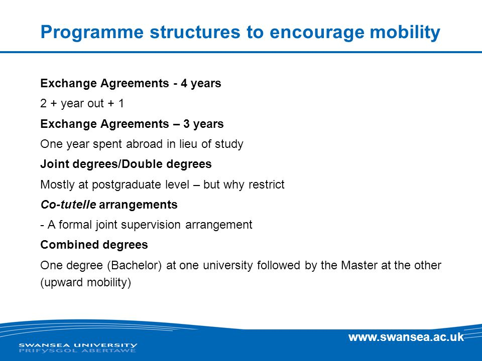 www.swansea.ac.uk Programme structures to encourage mobility Exchange Agreements - 4 years 2 + year out + 1 Exchange Agreements – 3 years One year spent abroad in lieu of study Joint degrees/Double degrees Mostly at postgraduate level – but why restrict Co-tutelle arrangements - A formal joint supervision arrangement Combined degrees One degree (Bachelor) at one university followed by the Master at the other (upward mobility)