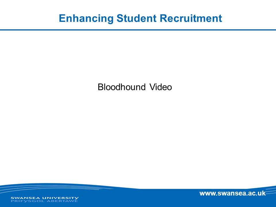 www.swansea.ac.uk Enhancing Student Recruitment Bloodhound Video