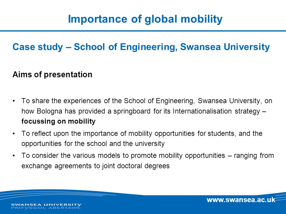 Importance of global mobility Case study – School of Engineering, Swansea University Aims of presentation To share the experiences of the School of Engineering, Swansea University, on how Bologna has provided a springboard for its Internationalisation strategy – focussing on mobility To reflect upon the importance of mobility opportunities for students, and the opportunities for the school and the university To consider the various models to promote mobility opportunities – ranging from exchange agreements to joint doctoral degrees